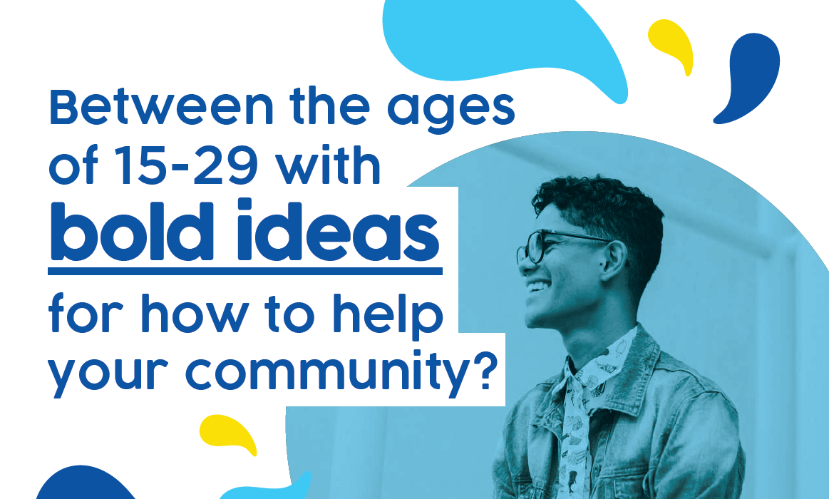 between the ages of 15 and 29 with bold ideas for how to help your community?